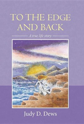 To the Edge and Back: A True Life Story  -     By: Judy D. Dews
