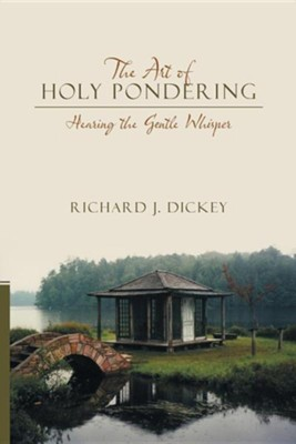 The Art of Holy Pondering: Hearing the Gentle Whisper  -     By: Richard J. Dickey