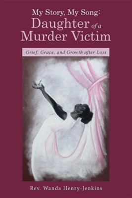 My Story, My Song: Daughter of a Murder Victim: Grief, Grace, and Growth After Loss  -     By: Wanda Henry-Jenkins