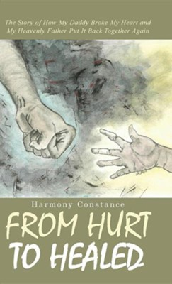 From Hurt to Healed: The Story of How My Daddy Broke My Heart and My Heavenly Father Put It Back Together Again  -     By: Harmony Constance