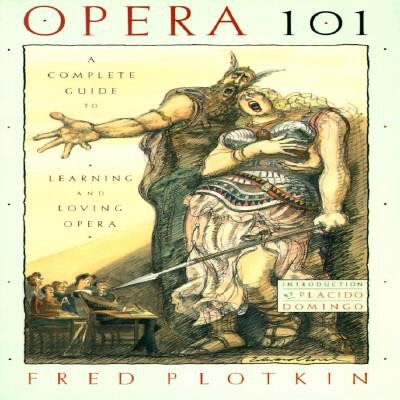 Opera 101: A Complete Guide to Learning and Loving Opera  -     By: Fred Plotkin
