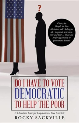 Do I Have to Vote Democratic to Help the Poor: A Christian Case for Capitalism / Free Markets  -     By: Rocky Sackville