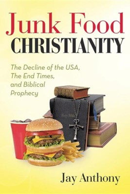 Junk Food Christianity: The Decline of the USA, the End Times, and Biblical Prophecy  -     By: Jay Anthony