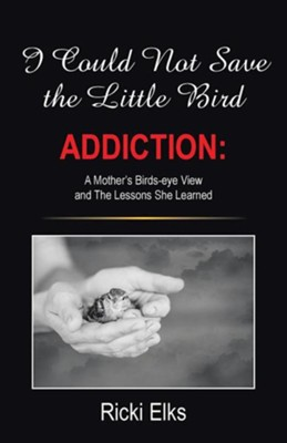 I Could Not Save the Little Bird: Addiction: A Mother's Birds-Eye View and the Lessons She Learned  -     By: Ricki Elks