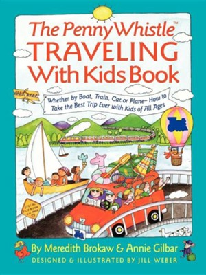 Penny Whistle Traveling-With-Kids Book: Whether by Boat, Train, Car, or Plane...How to Take the Best Trip Ever with Kids  -     By: Meredith Brokaw, Jill Weber     Illustrated By: Jill Weber