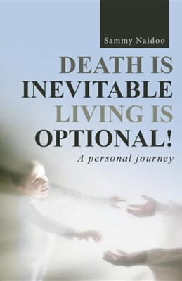 Death Is Inevitable - Living Is Optional!: A Personal Journey  -     By: Sammy Naidoo