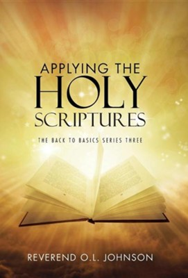 Applying the Holy Scriptures: The Back to Basics Series Three  -     By: O.L. Johnson