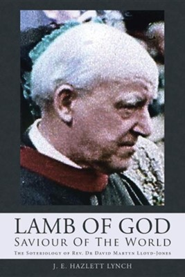 Lamb of God - Saviour of the World: The Soteriology of REV. Dr David Martyn Lloyd-Jones  -     By: J.E. Hazlett Lynch