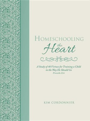 Homeschooling the Heart: A Study of 40 Virtues for Training a Child in the Way He Should Go Proverbs 22:6  -     By: Kim Cordonnier