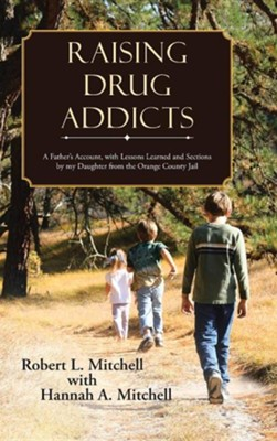 Raising Drug Addicts: A Father's Account, with Lessons Learned and Sections by My Daughter from the Orange County Jail  -     By: Robert Mitchell, Hannah Mitchell