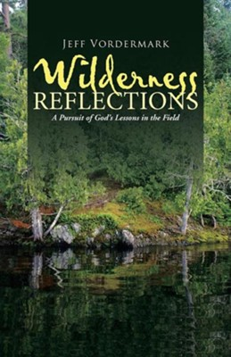 Wilderness Reflections: A Pursuit of God's Lessons in the Field  -     By: Jeff Vordermark