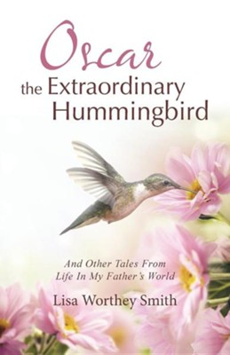 Oscar the Extraordinary Hummingbird: And Other Tales from Life in My Father's World  -     By: Lisa Worthey Smith