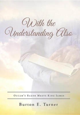 With the Understanding Also: OCCAM's Razor Meets King James  -     By: Burton E. Turner