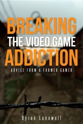 Breaking the Video Game Addiction: Advice from a Former Gamer  -     By: Byron Lonewolf