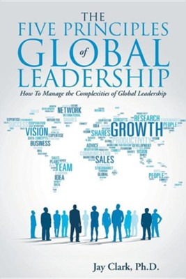 The Five Principles of Global Leadership: How to Manage the Complexities of Global Leadership  -     By: Jay Clark