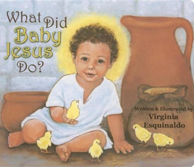 What Did Baby Jesus Do?  -     By: Virginia Esquinaldo     Illustrated By: Virginia Esquinaldo
