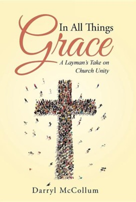 In All Things Grace: A Layman's Take on Church Unity  -     By: Darryl McCollum