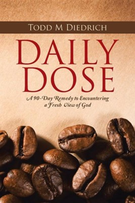 Daily Dose: A 90-Day Remedy to Encountering a Fresh View of God  -     By: Todd M. Diedrich