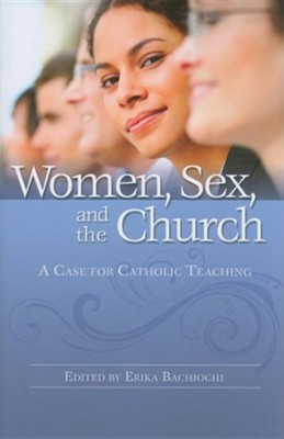 Women, Sex, and the Church: A Case for Catholic Teaching  -     Edited By: Erika Bachiochi     By: Erika Bachiochi(ED.)
