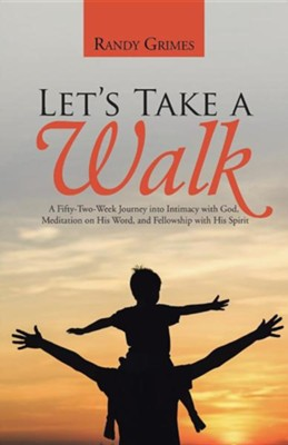 Let's Take a Walk: A Fifty-Two-Week Journey Into Intimacy with God, Meditation on His Word, and Fellowship with His Spirit  -     By: Randy Grimes