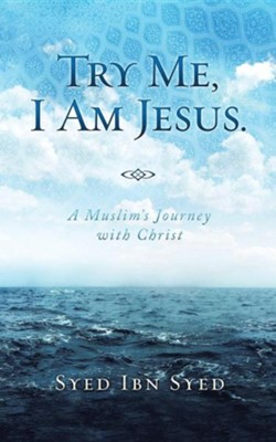 Try Me, I Am Jesus: A Muslim's Journey with Christ  -     By: Syed Ibn Syed
