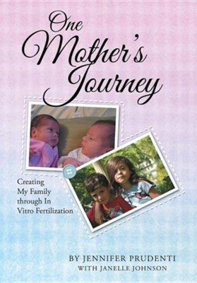 One Mother's Journey: Creating My Family Through in Vitro Fertilization  -     By: Jennifer Prudenti