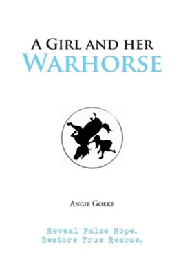 A Girl and Her Warhorse: Reveal False Hope. Restore True Rescue.  -     By: Angie Goeke