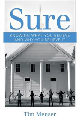 Sure: Knowing What You Believe and Why You Believe It  -     By: Tim Menser