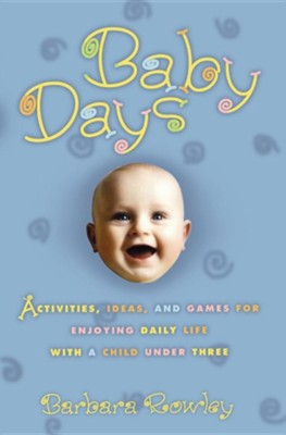 Baby Days: Activities, Ideas, and Games for Enjoying Daily Life with a Child Under Three  -     By: Barbara Rowley