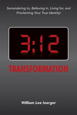 3: 12 Transformation: Surrendering To, Believing In, Living For, and Proclaiming Your True Identity!  -     By: William Lee Ioerger