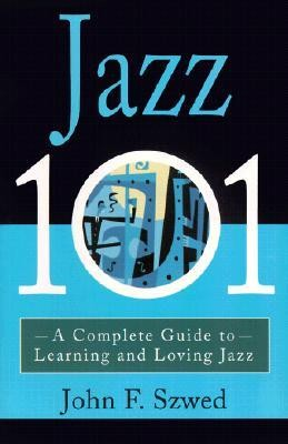Jazz 101: A Complete Guide to Learning and Loving Jazz  -     By: John F. Szwed