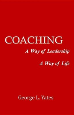 Coaching: A Way of Leadership, a Way of Life  -     By: George L. Yates