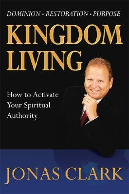 Kingdom Living: How to Activate Your Spiritual Authority  -     By: Jonas Clark