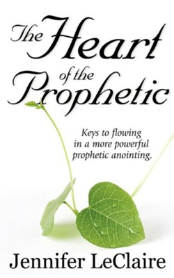 The Heart of the Prophetic: Keys to Flowing in a More Powerful Prophetic Anointing  -     By: Jennifer LeClaire, Jonas Clark