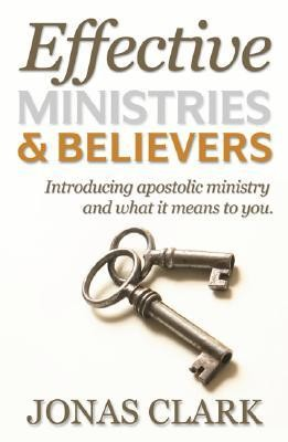 Effective Ministries and Believers: Introducing Apostolic Ministry and What It Means to You.  -     By: Jonas Clark