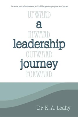 A Leadership Journey: Upward, Inward, Outward, and Forward  -     By: K.A. Leahy