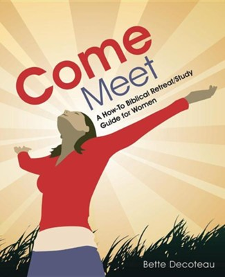 Come Meet: A How-To Biblical Retreat Study Guide for Women  -     By: Bette Decoteau