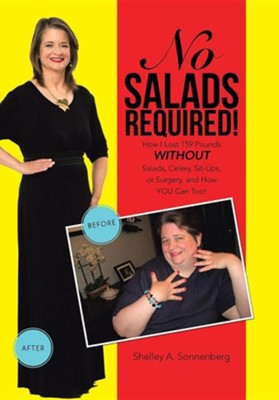 No Salads Required!: How I Lost 159 Pounds Without Salads, Celery, Sit-Ups or Surgery and How You Can Too!  -     By: Shelley A. Sonnenberg
