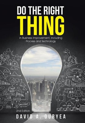 Do the Right Thing: In Business Improvement, Including Process and Technology  -     By: David A. Duryea