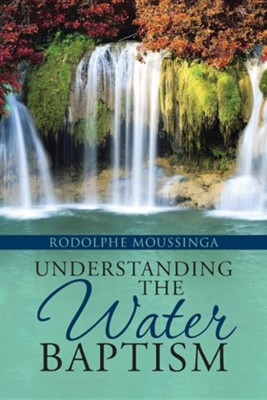 Understanding the Water Baptism: The Historical Background of the Doctrine of Grace as Unmerited Favor  -     By: Rodolphe Moussinga