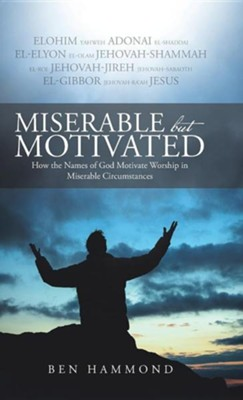 Miserable But Motivated: How the Names of God Motivate Worship in Miserable Circumstances  -     By: Ben Hammond