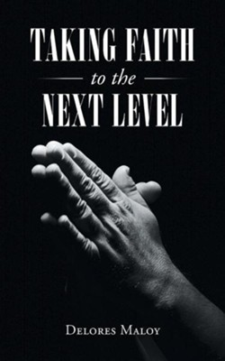 Taking Faith to the Next Level  -     By: Delores Maloy