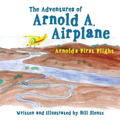The Adventures of Arnold A. Airplane: Arnold's First Flight  -     By: Bill Slentz