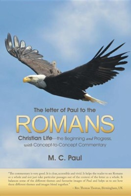 The Letter of Paul to the Romans: Christian Life-The Beginning and Progress, with Concept-To-Concept Commentary  -     By: M.C. Paul