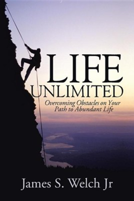 Life Unlimited: Overcoming Obstacles on Your Path to Abundant Life  -     By: James S. Welch Jr.