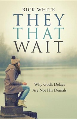 They That Wait: Why God's Delays Are Not His Denials  -     By: Rick White