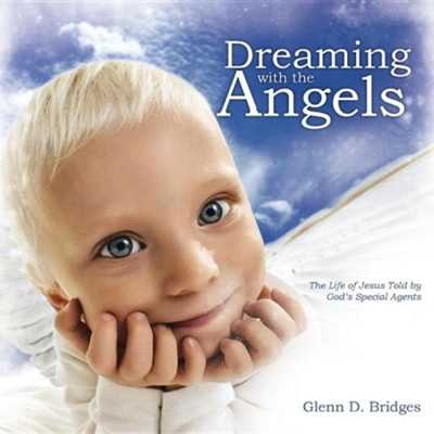 Dreaming with the Angels: The Life of Jesus Told by God's Special Agents  -     By: Glenn D. Bridges