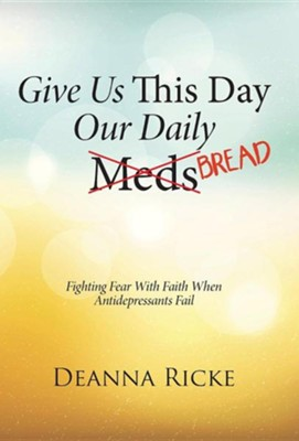 Give Us This Day Our Daily Meds (Bread): Fighting Fear with Faith When Antidepressants Fail  -     By: Deanna Ricke