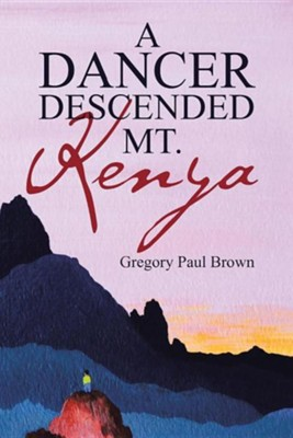 A Dancer Descended Mt. Kenya  -     By: Gregory Paul Brown