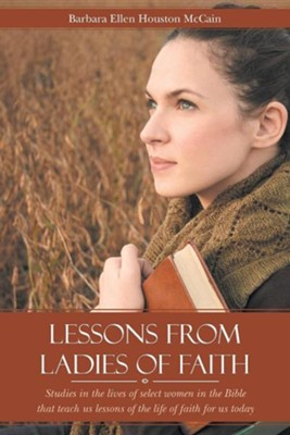 Lessons from Ladies of Faith: Studies in the Lives of Select Women in the Bible That Teach Us Lessons of the Life of Faith for Us Today  -     By: Barbara Ellen Houston McCain